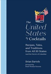 United States Of Cocktails : Recipes, Tales, And Traditions From All 50 States  - Bartels, Brian