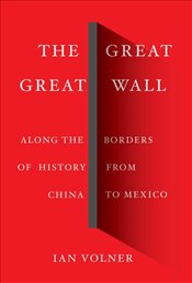 Great Great Wall : Along The Borders Of History From China To Mexico - Volner, Ian