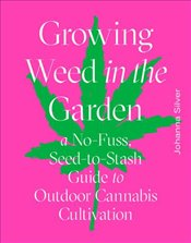 Growing Weed In The Garden : A No-Fuss, Seed-To-Stash Guide To Outdoor Cannabis Cultivation - Silver, Johanna