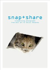 Snap + Share: Transmitting Photographs From Mail Art To Social Networks - Chéroux, Clément