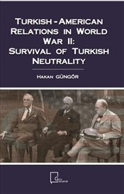Turkish-American Relations in World War 2 : Survival Of Turkish Neutrality - Güngör, Hakan