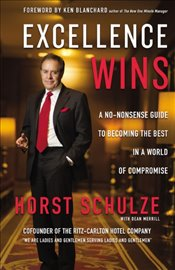 Excellence Wins : A No-Nonsense Guide To Becoming The Best In A World Of Compromise - Schulze, Horst
