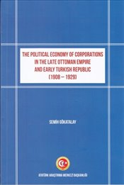 Political Economy of Corporations in the Late Ottoman Empire and Early Turkish Rebuplic 1908 1929 - Gökatalay, Semih