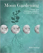 Moon Gardening : Planting Your Biodynamic Garden By The Phases of The Moon - Jackson, Matt