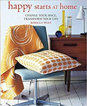 Happy Starts at Home : Change Your Space Transform Your Life - West, Rebecca