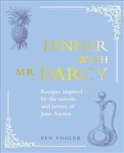 Dinner With Mr Darcy : Recipes Inspired By the Novels and Letters of Jane Austen - Vogler, Pen