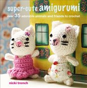 Super Cute Amigurumi : Over 35 Adorable Animals and Friends to Crochet - Trench, Nicki