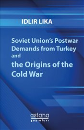Soviet Union's Postwar Demands from Turkey and the Origins of the Cold War - Lika, Idlir