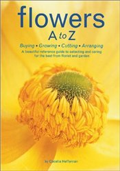 Flowers A to Z : Buying, Growing, Cutting, Arranging - HEFFERNAN, CECILIA