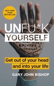 Unfu*K Yourself : Get Out Of Your Head And Into Your Life - Bishop, Gary John