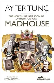 Highly Unreliable Account of the History of a Madhouse - Tunç, Ayfer