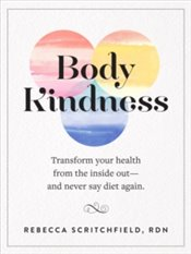 Body Kindness : Transform Your Health From The Inside Out--And Never Say Diet Again - Scritchfield, Rebecca