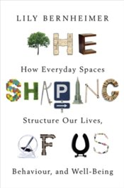 Shaping Of Us : How Everyday Spaces Structure Our Lives, Behaviour, And Well-Being - Bernheimer, Lily