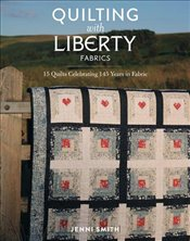 Quilting With Liberty Fabrics : 15 Quilts Celebrating 145 Years of Fabric - Smith, Jenni