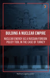 Bulding A Nuclear Empire : Nuclear Energy As A Russian Foreign Policy Toll in the Case of Turkey - Güler, Mehmet Çağatay