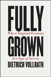 Fully Grown : Why a Stagnant Economy - Vollrath, Dietrich