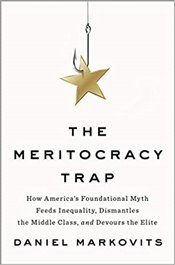 Meritocracy Trap How Americas Foundational Myth Feeds Inequality, Dismantles the Middle Class - Markovits, Daniel