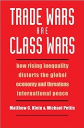 Trade Wars Are Class Wars : How Rising Inequality Distorts The Global Economy And Threatens Internat - Klein, Matthew