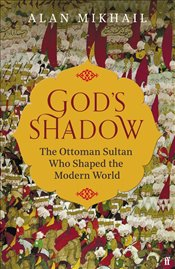 Gods Shadow : The Ottoman Sultan Who Shaped The Modern World [Sultan Selim I] - Mikhail, Alan