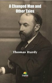 Changed Man and Other Tales - Hardy, Thomas