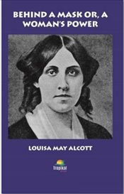 Behind A Mask or A Womans Power - Alcott, Louisa May