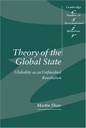THEORY OF THE GLOBAL STATE : Globality as an Unfinished Revolution - Shaw, Martin