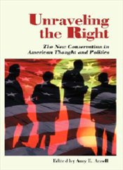 UNRAVELING THE RIGHT : New Conservatism in American Thought and Politics - ANSELL, AMY E.