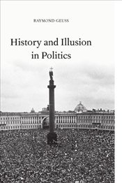 HISTORY AND ILLUSION IN POLITICS - Geuss, Raymond