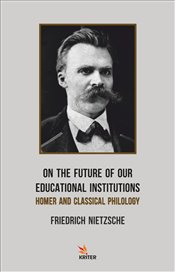 On the Future of Our Educational Institutions : Homer and Classıcal Philology - Nietzsche, Friedrich