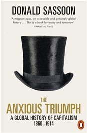 Anxious Triumph : A Global History of Capitalism : 1860-1914 - Sassoon, Donald