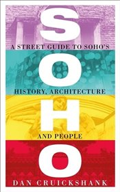 Soho : A Street Guide to Sohos History Architecture and People - Cruickshank, Dan