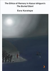 Ethics of Memory in Kazuo Ishiguro's the Buried Giant  - Karatepe, Esra