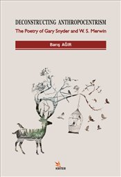 Deconstructing Anthropocentrism : The Poetry of Gary Snyder and W. S. Merwin - Ağır, Barış