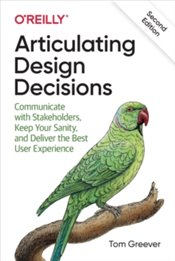 Articulating Design Decisions : Communicate with Stakeholders, Keep Your Sanity, and Deliver the Bes - Greever, Tom