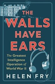 Walls Have Ears : The Greatest Intelligence Operation of World War II - Fry, Helen