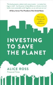 Investing To Save The Planet : How Your Money Can Make a Difference - Ross, Alice