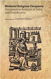 Medieval Religious Conquests : Comparative Analysis of India and Scandinavia - Özkan, Selahattin