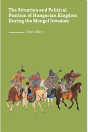 Situation and Political Position of Hungarian Kingdom During the Mongol Invasion - Gürer, İlker