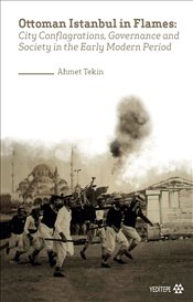 Ottoman Istanbul in Flames : City Conflagrations, Governance and Society in the Early Modern Period - Tekin, Ahmet