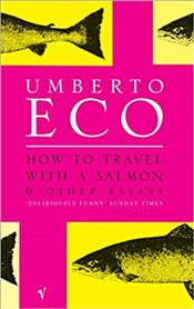 How to Travel with a Salmon and Other Essays - Eco, Umberto