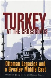 Turkey at the Crossroads : Ottoman Legacies and a Greater Middle East - Jung, Dietrich