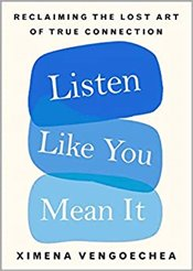 Listen Like You Mean It : Reclaiming the Lost Art of True Connection - Vengoechea, Ximena