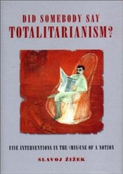 DID SOMEBODY SAY TOTALITARIANISM : Four Interventions in the (Mis)use of a Notion - Zizek, Slavoj