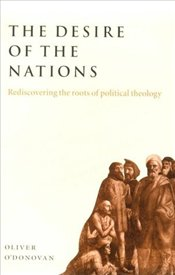 DESIRE OF THE NATIONS : Rediscovering the Roots of Political Theology - ODONOVAN, OLIVER