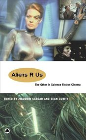 Aliens R Us : Other in Science Fiction Cinema - Sardar, Ziauddin