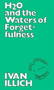 H2O and the Waters of Forgetfulness - Illich, Ivan