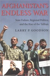 AFGHANISTANS ENDLESS WAR : State Failure, Regional Politics, and the Rise of the Taliban - GOODSON, LARRY