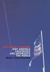 Eagles Shadow : Why America Fascinates and Infuriates the World - HERTSGAARD, MARK