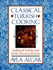 Classical Turkish Cooking : Traditional Turkish Food for the American Kitchen - Algar, Ayla Esen