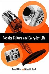 POPULAR CULTURE AND EVERYDAY LIFE - Miller, Toby